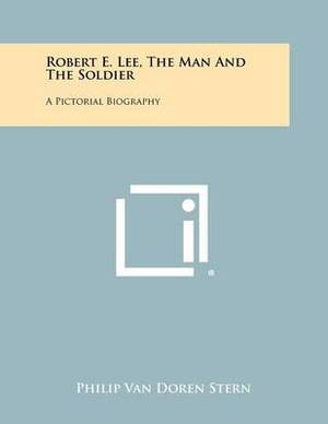 Robert E. Lee, the Man and the Soldier: A Pictorial Biography