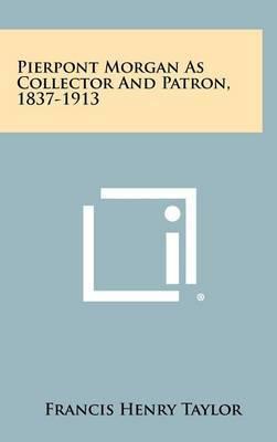 Pierpont Morgan as Collector and Patron, 1837-1913