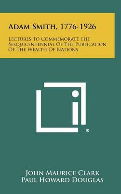 Adam Smith, 1776-1926: Lectures to Commemorate the Sesquicentennial of the Publication of the Wealth of Nations
