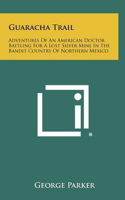Guaracha Trail: Adventures of an American Doctor Battling for a Lost Silver Mine in the Bandit Country of Northern Mexico