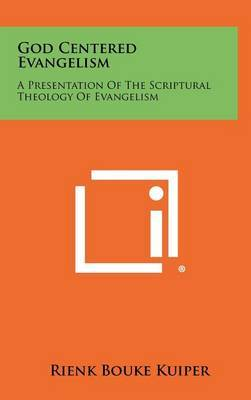 God Centered Evangelism: A Presentation of the Scriptural Theology of Evangelism