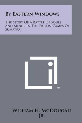 By Eastern Windows: The Story of a Battle of Souls and Minds in the Prison Camps of Sumatra