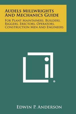 Audels Millwrights and Mechanics Guide: For Plant Maintainers, Builders, Riggers, Erectors, Operators, Construction Men and Engineers
