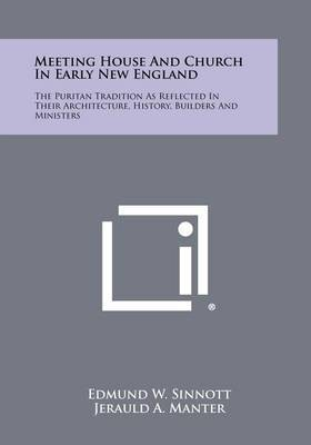 Meeting House and Church in Early New England: The Puritan Tradition as Reflected in Their Architecture, History, Builders and Ministers