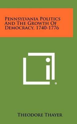Pennsylvania Politics and the Growth of Democracy, 1740-1776
