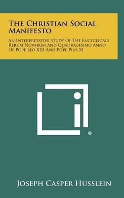 The Christian Social Manifesto: An Interpretative Study of the Encyclicals Rerum Novarum and Quadragesimo Anno of Pope Leo XIII and Pope Pius XI