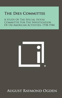The Dies Committee: A Study of the Special House Committee for the Investigation of Un-American Activities, 1938-1944