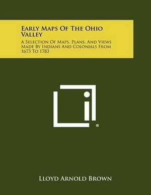 Early Maps of the Ohio Valley: A Selection of Maps, Plans, and Views Made by Indians and Colonials from 1673 to 1783
