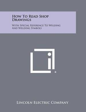 How to Read Shop Drawings: With Special Reference to Welding and Welding Symbols