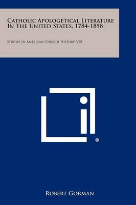 Catholic Apologetical Literature in the United States, 1784-1858: Studies in American Church History, V28
