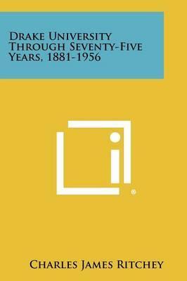 Drake University Through Seventy-Five Years, 1881-1956