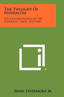 The Twilight of Federalism: The Disintegration of the Federalist Party, 1815-1830