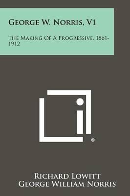 George W. Norris, V1: The Making of a Progressive, 1861-1912