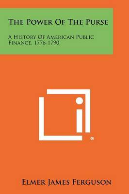 The Power of the Purse: A History of American Public Finance, 1776-1790