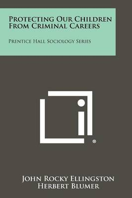 Protecting Our Children from Criminal Careers: Prentice Hall Sociology Series