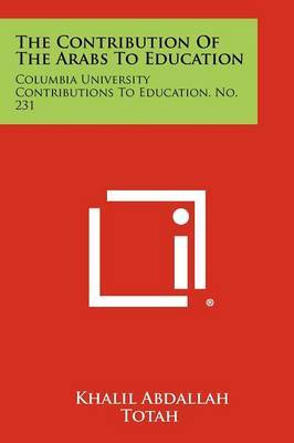 The Contribution of the Arabs to Education: Columbia University Contributions to Education, No. 231