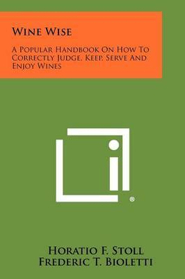 Wine Wise: A Popular Handbook on How to Correctly Judge, Keep, Serve and Enjoy Wines