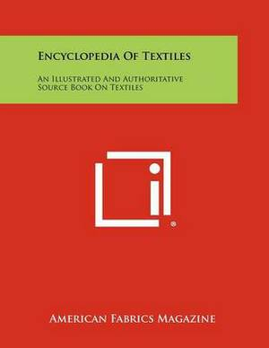 Encyclopedia of Textiles: An Illustrated and Authoritative Source Book on Textiles