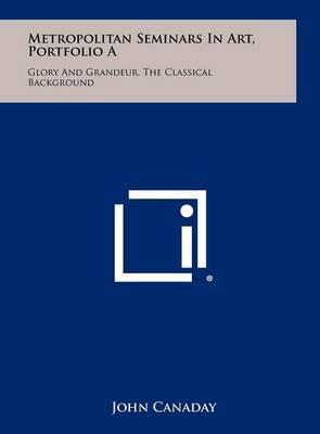 Metropolitan Seminars in Art, Portfolio a: Glory and Grandeur, the Classical Background