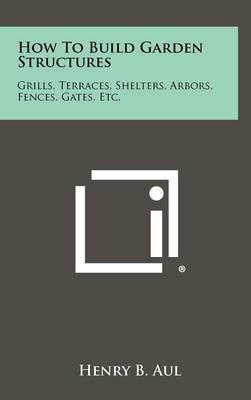 How to Build Garden Structures: Grills, Terraces, Shelters, Arbors, Fences, Gates, Etc.