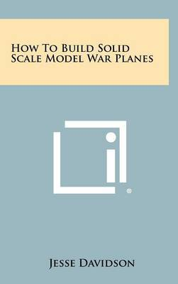 How to Build Solid Scale Model War Planes