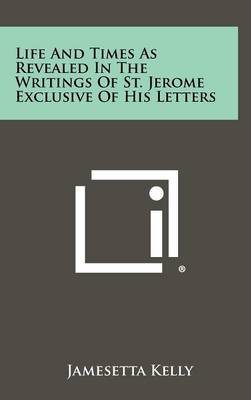 Life and Times as Revealed in the Writings of St. Jerome Exclusive of His Letters