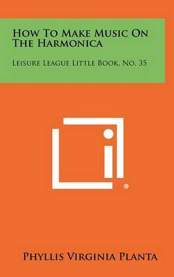 How to Make Music on the Harmonica: Leisure League Little Book, No. 35