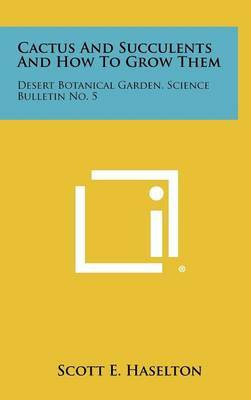 Cactus and Succulents and How to Grow Them: Desert Botanical Garden, Science Bulletin No. 5