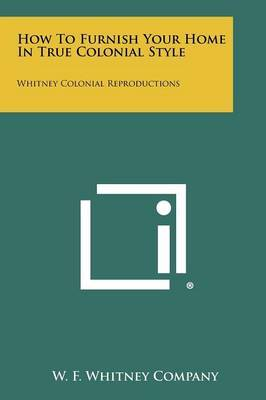 How to Furnish Your Home in True Colonial Style: Whitney Colonial Reproductions