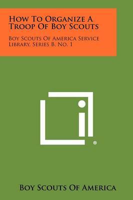 How to Organize a Troop of Boy Scouts: Boy Scouts of America Service Library, Series B, No. 1