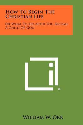 How to Begin the Christian Life: Or What to Do After You Become a Child of God