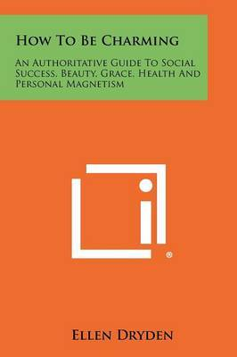 How to Be Charming: An Authoritative Guide to Social Success, Beauty, Grace, Health and Personal Magnetism