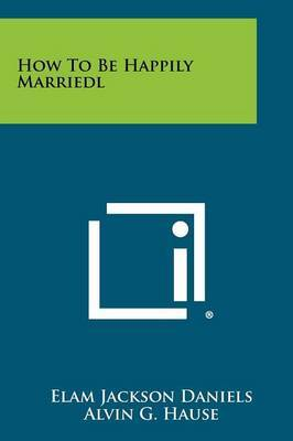 How to Be Happily Marriedl