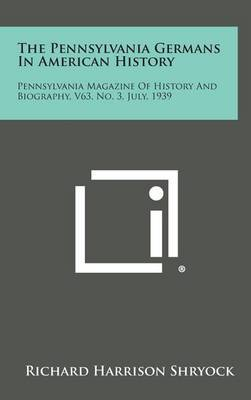 The Pennsylvania Germans in American History: Pennsylvania Magazine of History and Biography, V63, No. 3, July, 1939