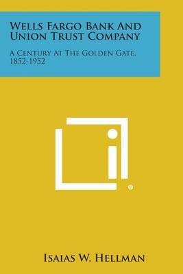 Wells Fargo Bank and Union Trust Company: A Century at the Golden Gate, 1852-1952