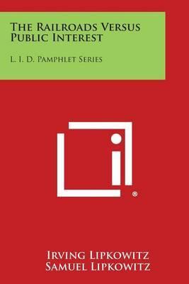 The Railroads Versus Public Interest: L. I. D. Pamphlet Series