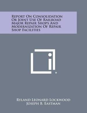 Report on Consolidation or Joint Use of Railroad Major Repair Shops and Modernization of Repair Shop Facilities