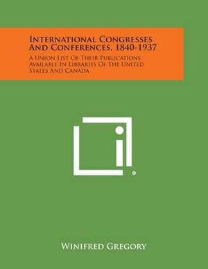 International Congresses and Conferences, 1840-1937: A Union List of Their Publications Available in Libraries of the United States and Canada