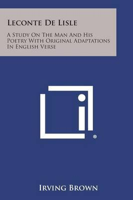 LeConte de Lisle: A Study on the Man and His Poetry with Original Adaptations in English Verse