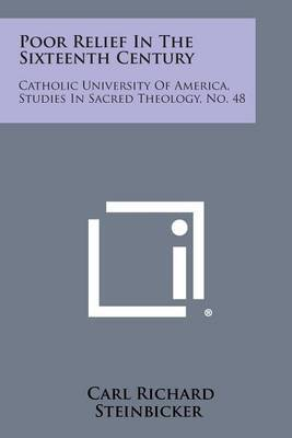 Poor Relief in the Sixteenth Century: Catholic University of America, Studies in Sacred Theology, No. 48