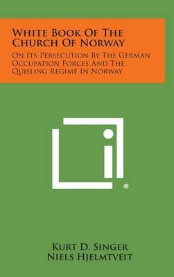 White Book of the Church of Norway: On Its Persecution by the German Occupation Forces and the Quisling Regime in Norway