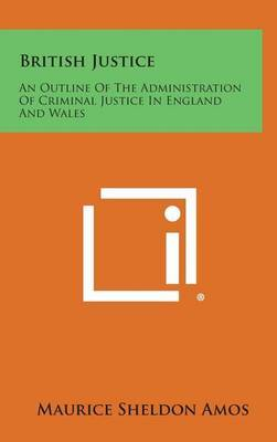 British Justice: An Outline of the Administration of Criminal Justice in England and Wales