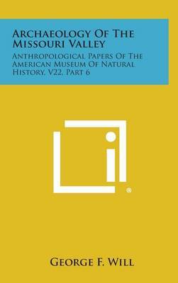 Archaeology of the Missouri Valley: Anthropological Papers of the American Museum of Natural History, V22, Part 6