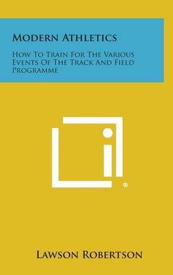 Modern Athletics: How to Train for the Various Events of the Track and Field Programme