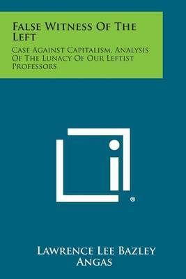 False Witness of the Left: Case Against Capitalism, Analysis of the Lunacy of Our Leftist Professors