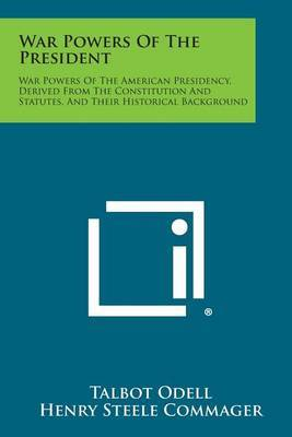 War Powers of the President: War Powers of the American Presidency, Derived from the Constitution and Statutes, and Their Historical Background