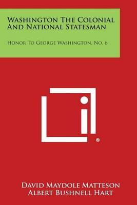 Washington the Colonial and National Statesman: Honor to George Washington, No. 6