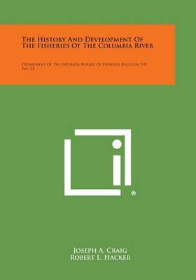 The History and Development of the Fisheries of the Columbia River: Department of the Interior, Bureau of Fisheries Bulletin, V49, No. 32