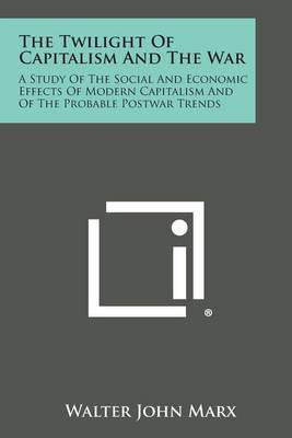 The Twilight of Capitalism and the War: A Study of the Social and Economic Effects of Modern Capitalism and of the Probable Postwar Trends