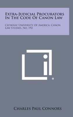 Extra-Judicial Procurators in the Code of Canon Law: Catholic University of America, Canon Law Studies, No. 192